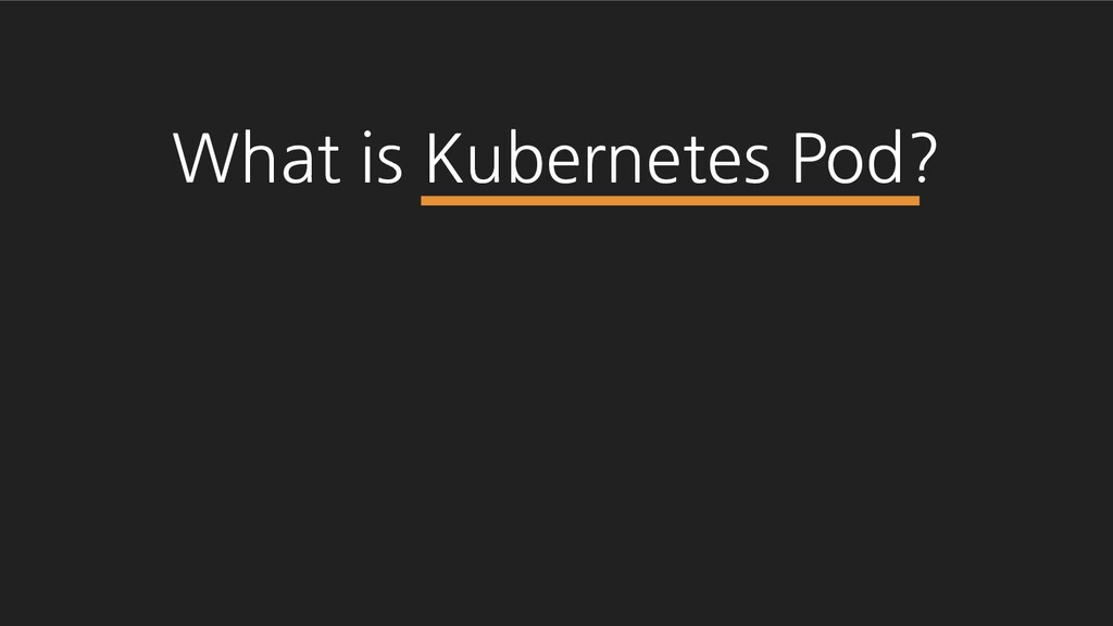 What is Kubernetes Pod?