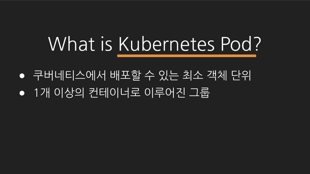 What is Kubernetes Pod? ● 쿠버네티스에서 배포할 수 있는 최소 객...