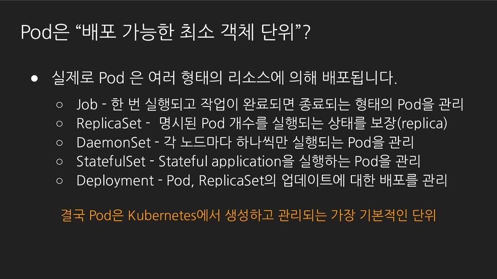 "Pod은 ""배포 가능한 최소 객체 단위""? ● 실제로 Pod 은 여러 형태의 리소스에..."