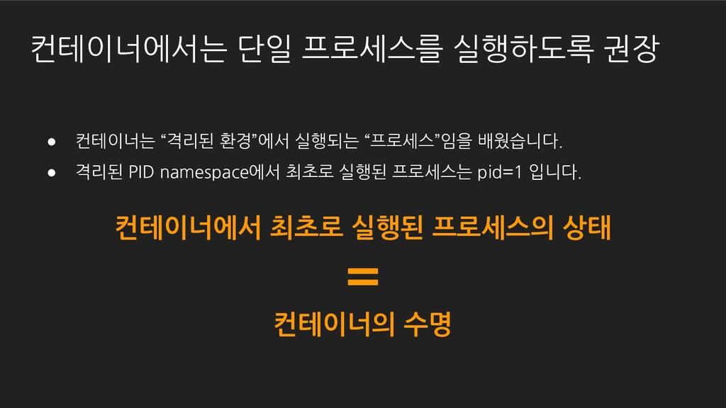 """컨테이너에서는 단일 프로세스를 실행하도록 권장 ● 컨테이너는 """"격리된 환경""""에서 실행..."""