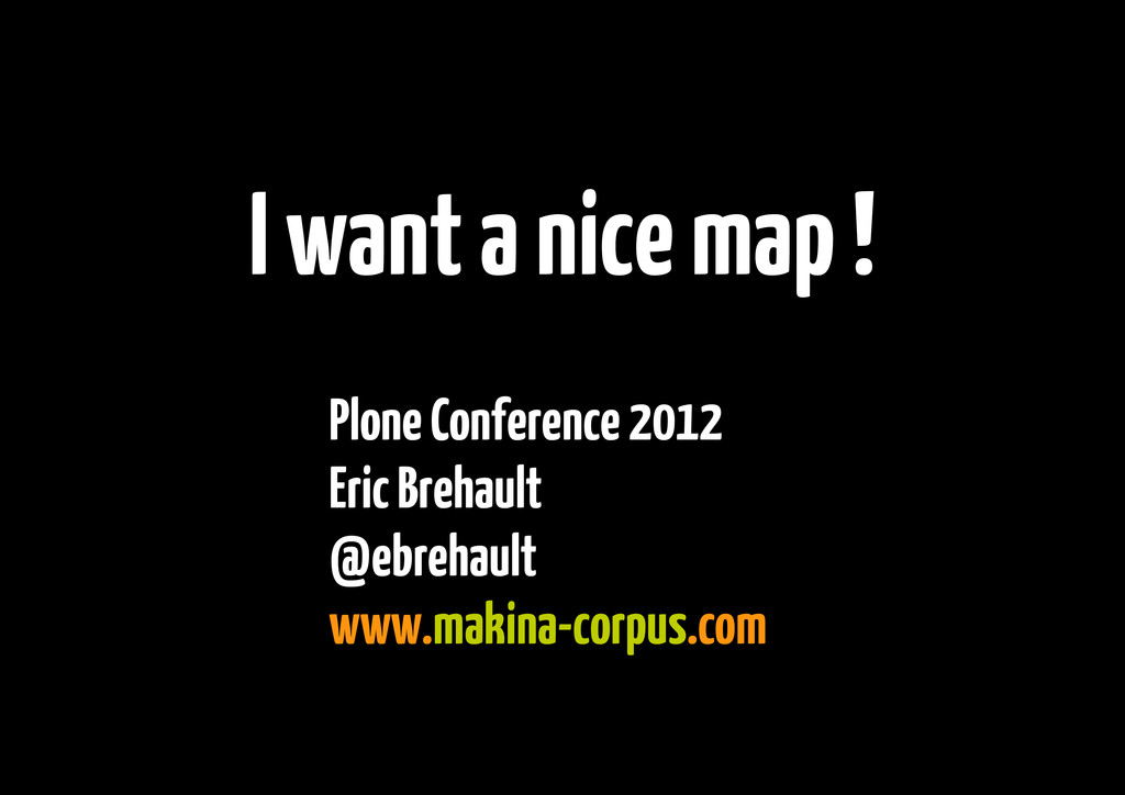I want a nice map ! Plone Conference 2012 Eric ...