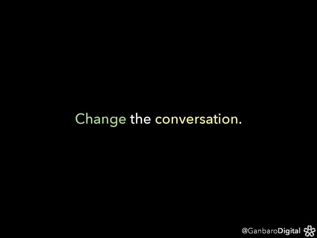 @GanbaroDigital Change the conversation.