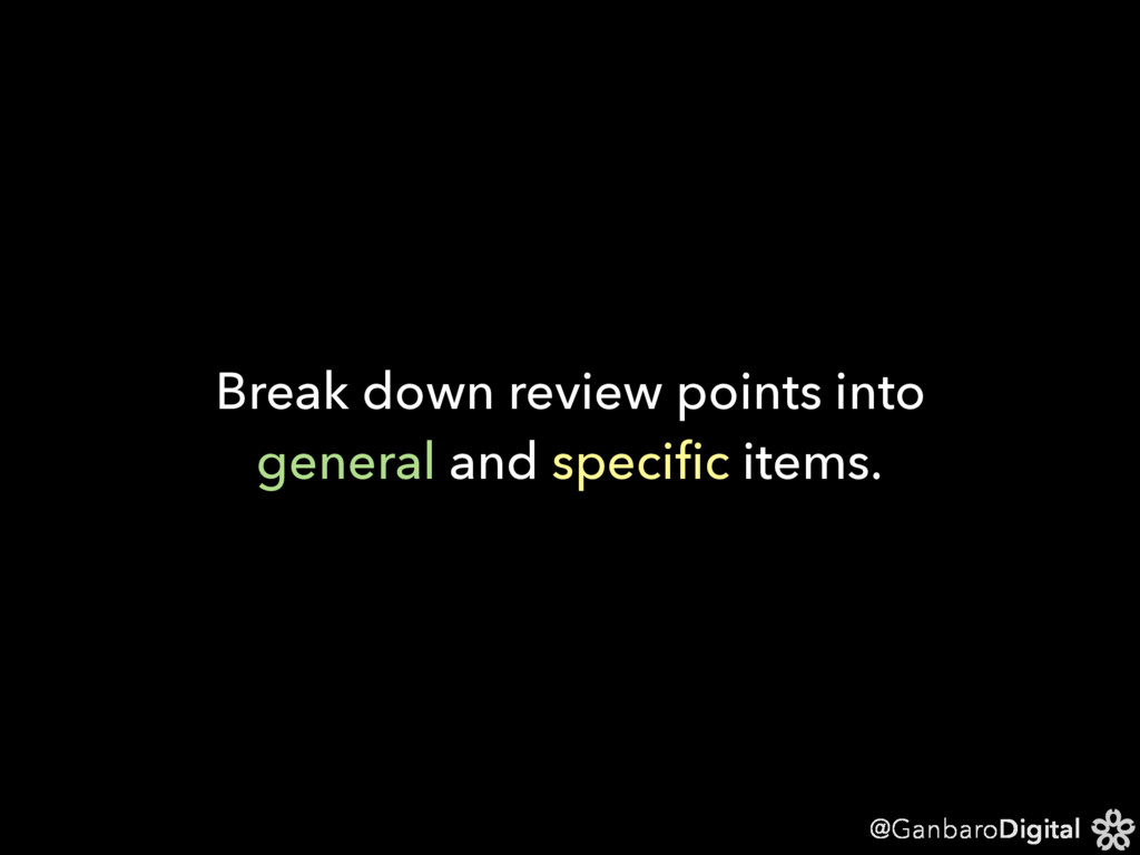 @GanbaroDigital Break down review points into g...