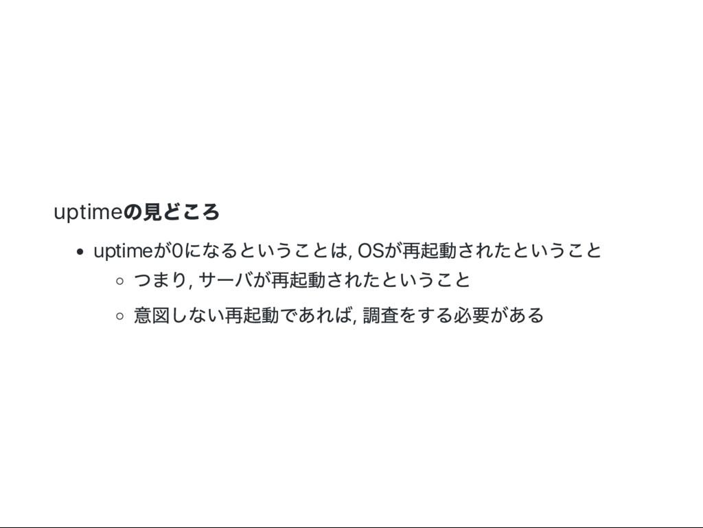 uptime の見どころ uptime が0 になるということは, OS が再起動されたという...
