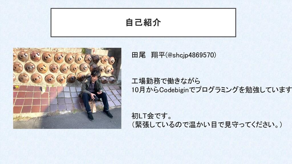 自己紹介 田尾 翔平(@shcjp4869570) 初LT会です。 (緊張しているので温かい目...