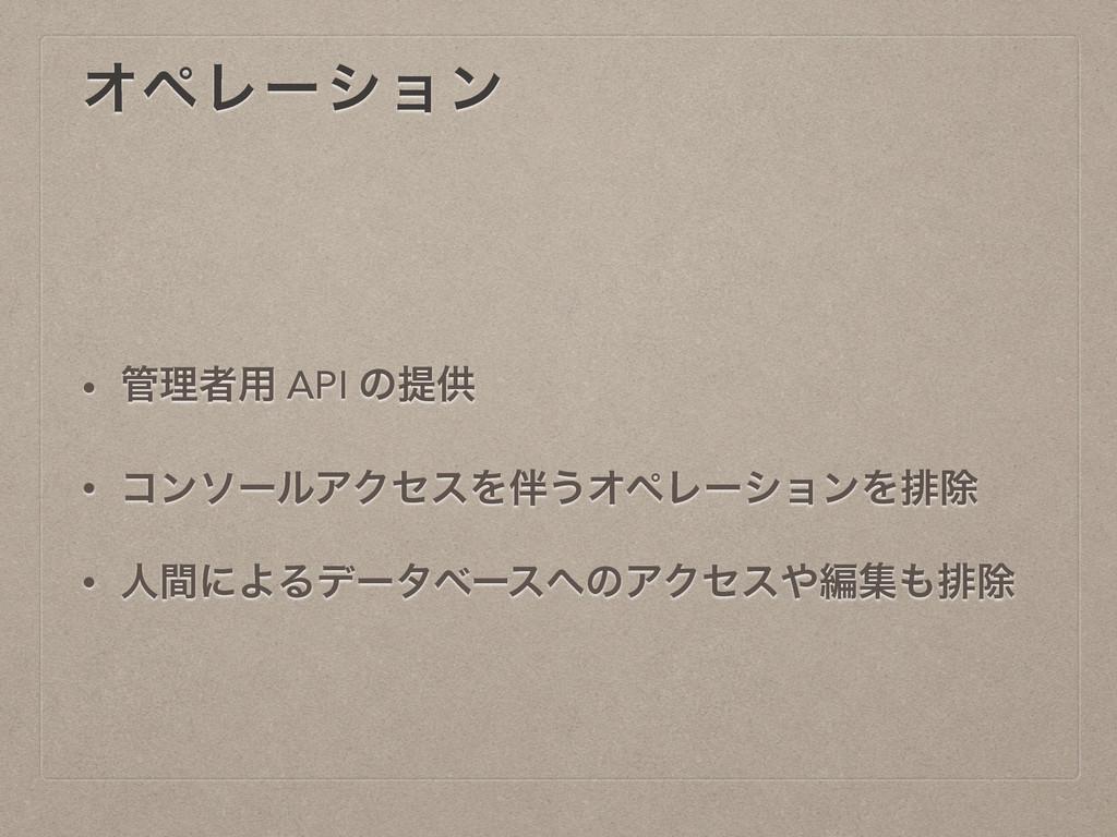 ΦϖϨʔγϣϯ • ཧऀ༻ API ͷఏڙ • ίϯιʔϧΞΫηεΛ͏ΦϖϨʔγϣϯΛഉআ...