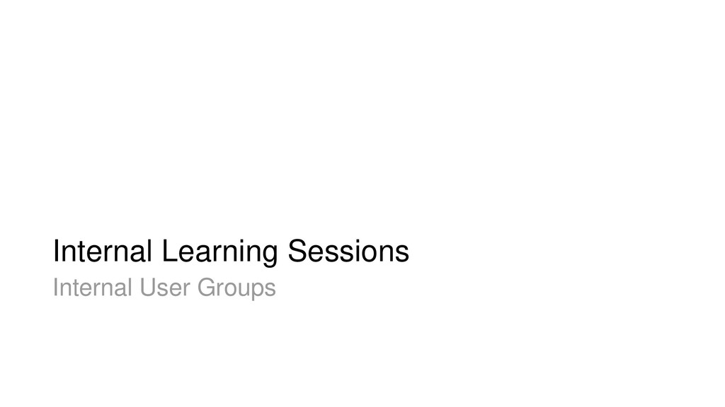 Internal Learning Sessions Internal User Groups