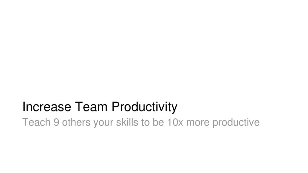 Increase Team Productivity Teach 9 others your ...
