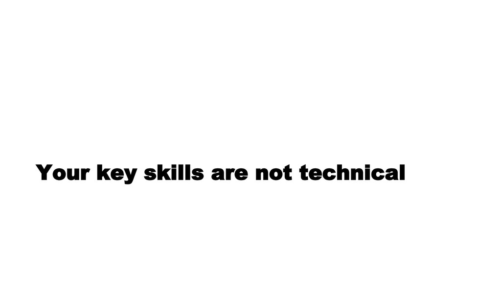 Your key skills are not technical