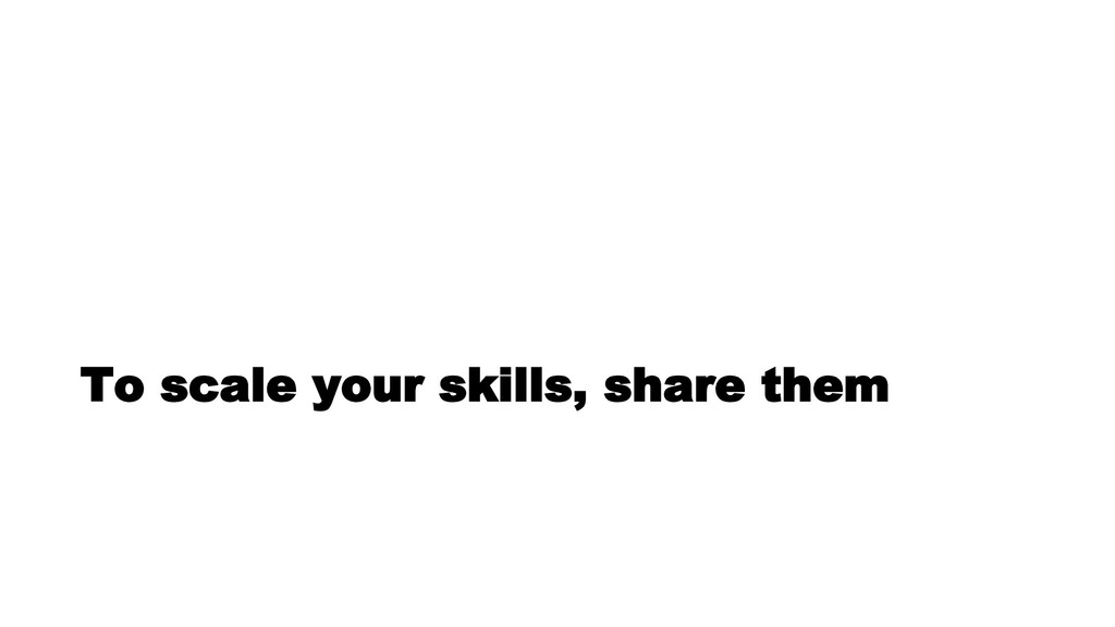 To scale your skills, share them