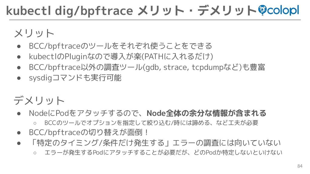 84 kubectl dig/bpftrace メリット・デメリット メリット ● BCC/b...