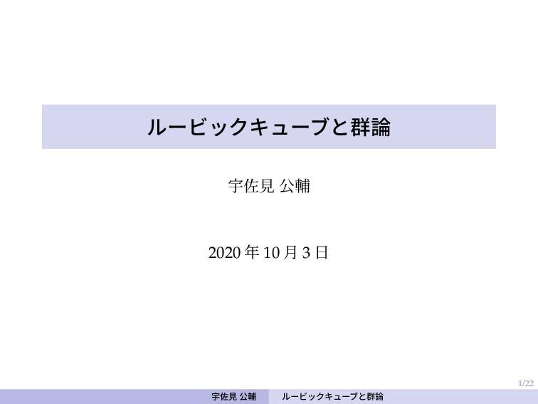 1/22 ルービックキューブと群論 宇佐見 公輔 2020 年 10 月 3 日 宇佐見 公輔...
