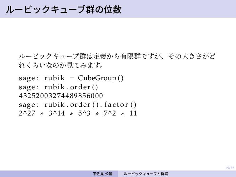 19/22 ルービックキューブ群の位数 ルービックキューブ群は定義から有限群ですが、その大きさ...