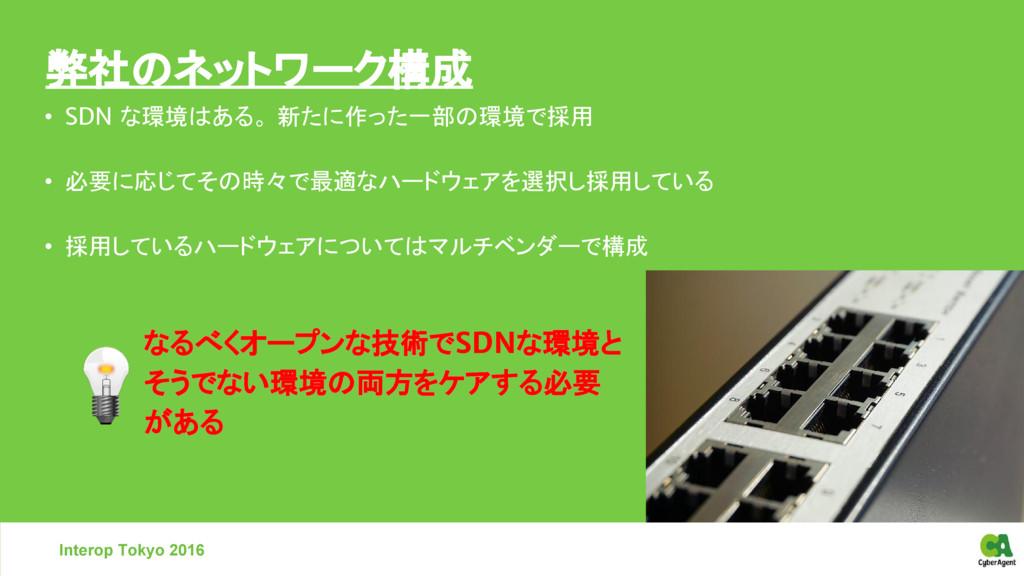 弊社のネットワーク構成 Interop Tokyo 2016 • SDN な環境はある。 新た...