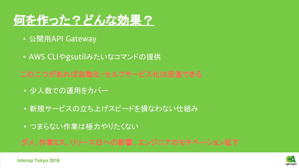 何を作った?どんな効果? • 公開用API Gateway • AWS CLIやgsutilみ...