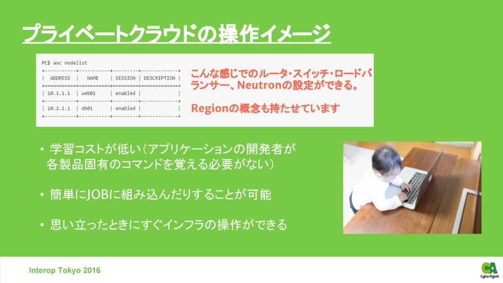 Interop Tokyo 2016 プライベートクラウドの操作イメージ • 学習コストが低い...
