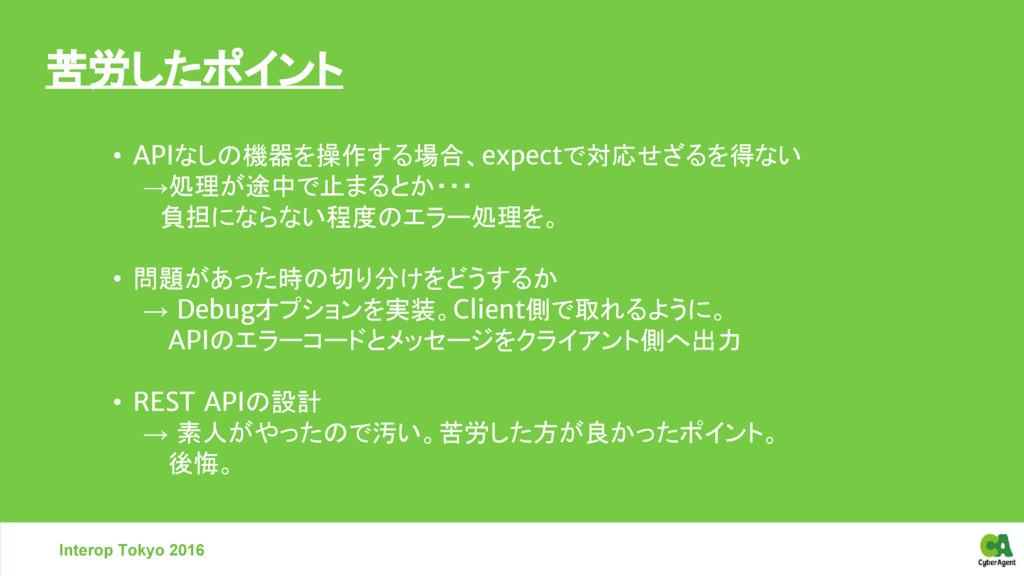苦労したポイント Interop Tokyo 2016 • APIなしの機器を操作する場合、e...