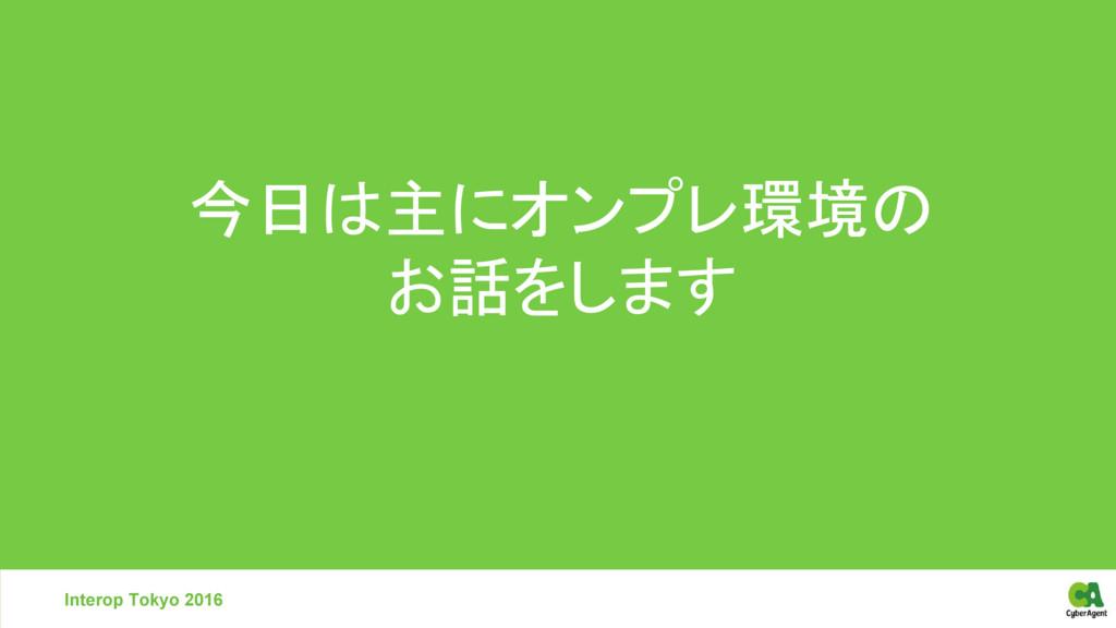 Interop Tokyo 2016 今日は主にオンプレ環境の お話をします