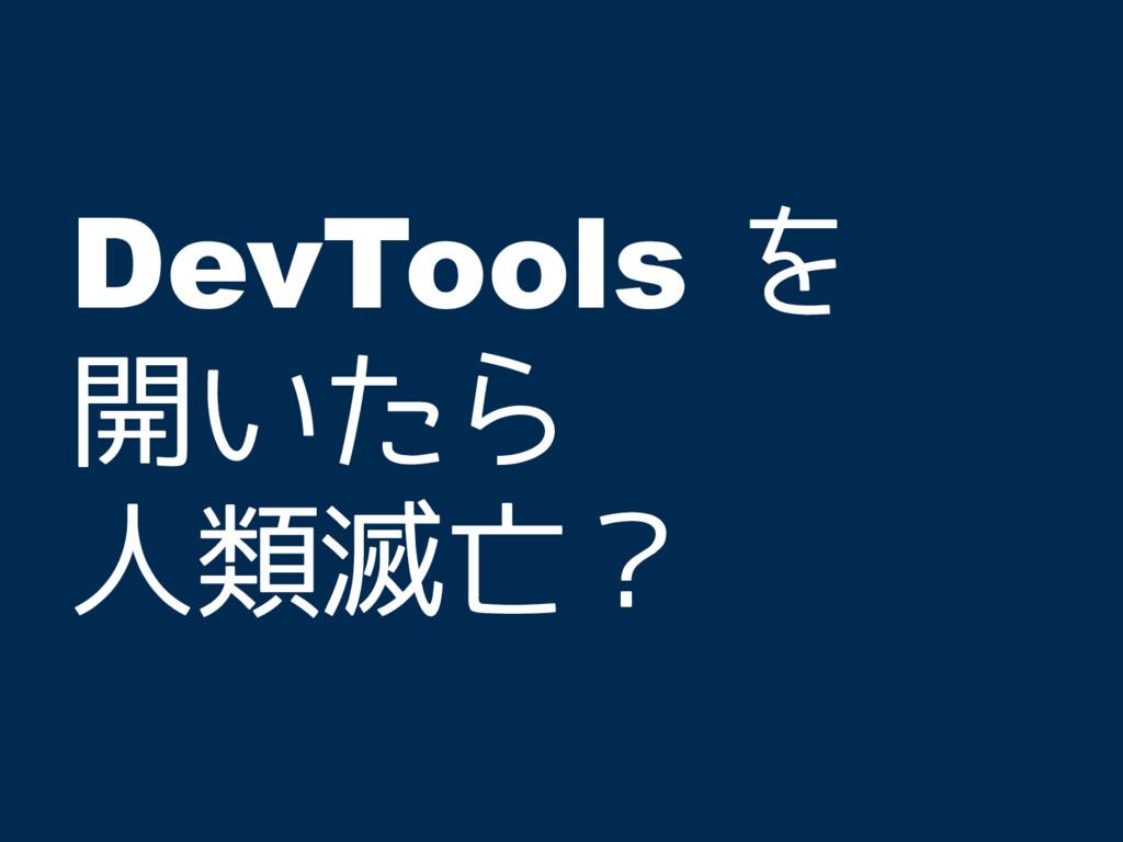 DevTools を 開いたら 人類滅亡?