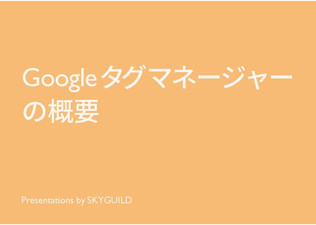 Googleタグマネージャー の概要 Presentations by SKYGUILD