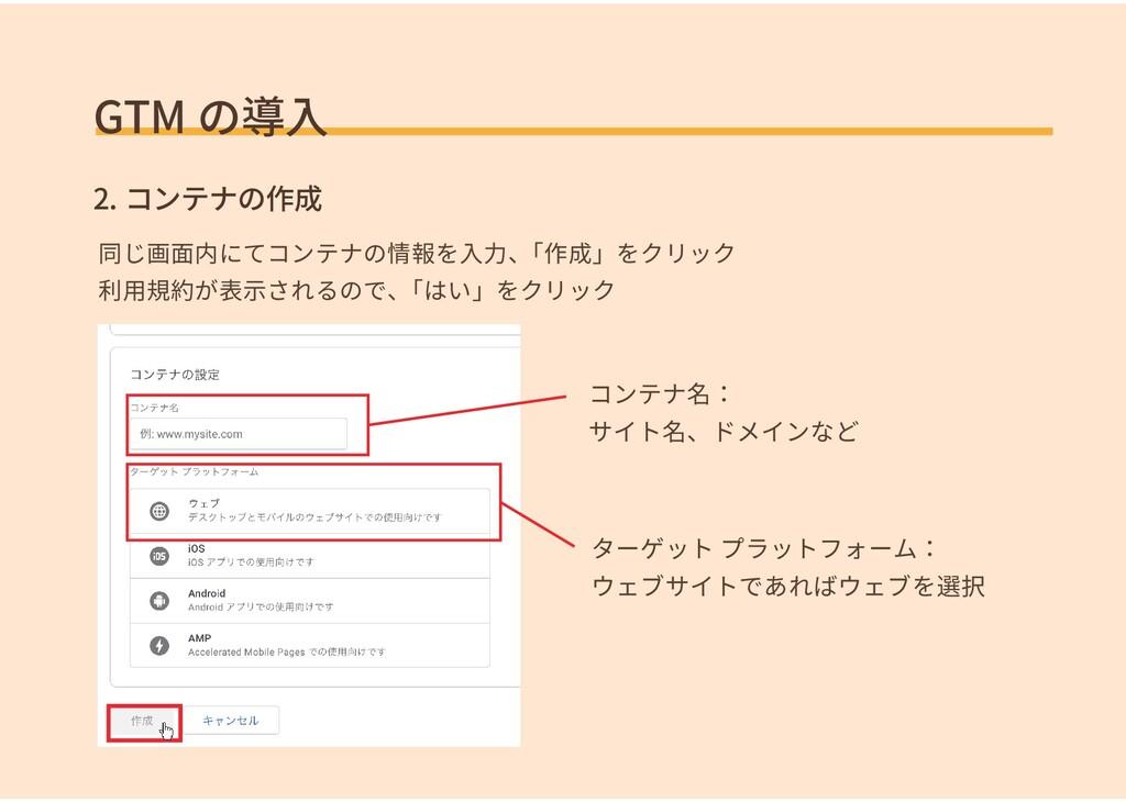 GTM の導入 2. コンテナの作成 同じ画面内にてコンテナの情報を入力、 「作成」をクリック...