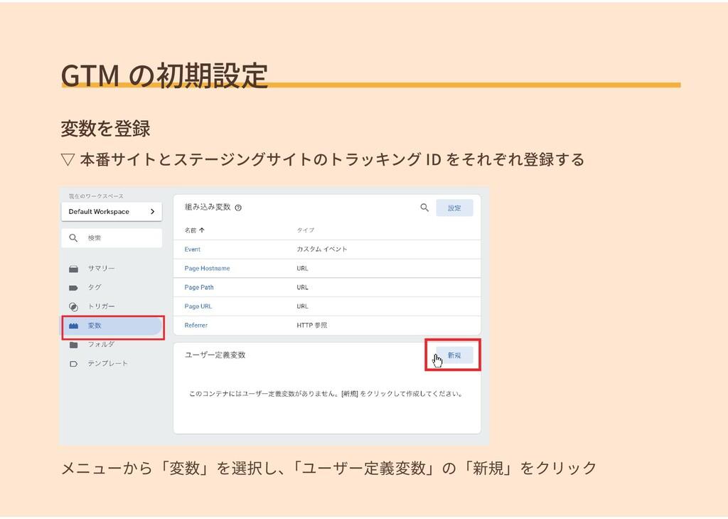 GTM の初期設定 変数を登録 メニューから「変数」を選択し、 「ユーザー定義変数」の「新規」...