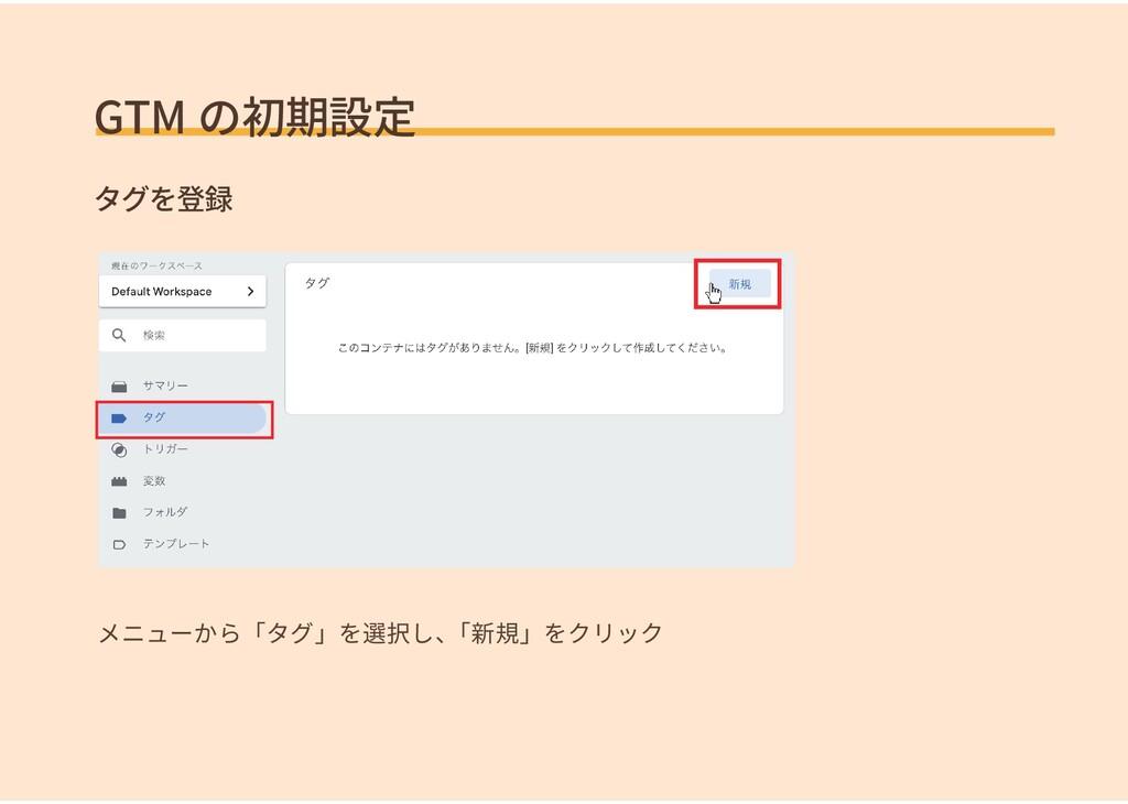 GTM の初期設定 タグを登録 メニューから「タグ」を選択し、 「新規」をクリック