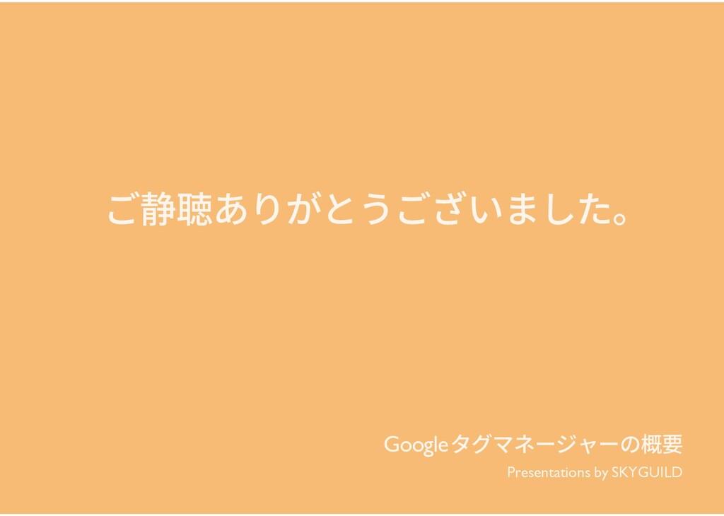 Googleタグマネージャーの概要 ご静聴ありがとうございました。 Presentations...