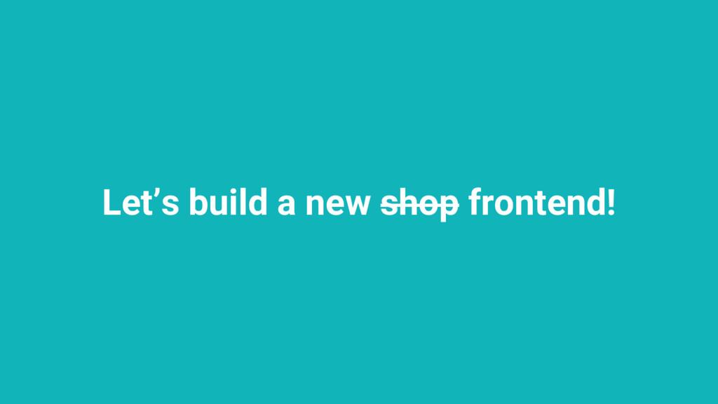 Let's build a new shop frontend!