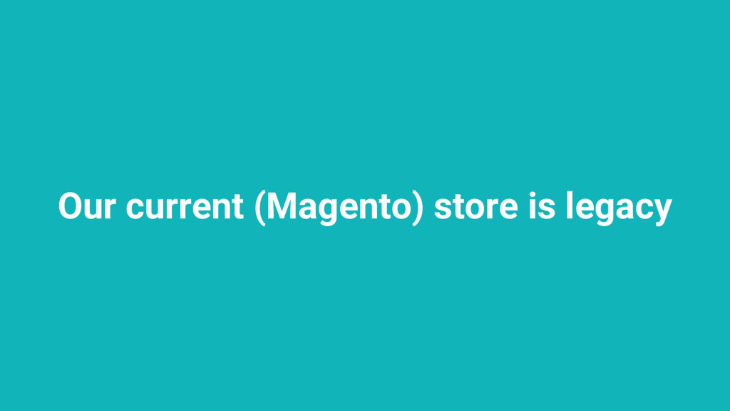 Our current (Magento) store is legacy