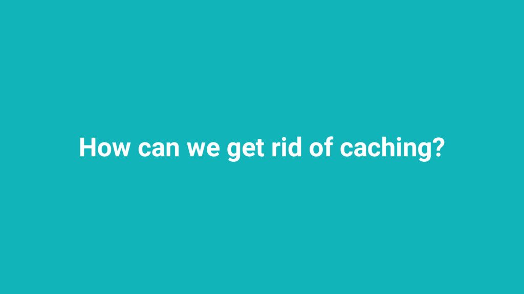 How can we get rid of caching?