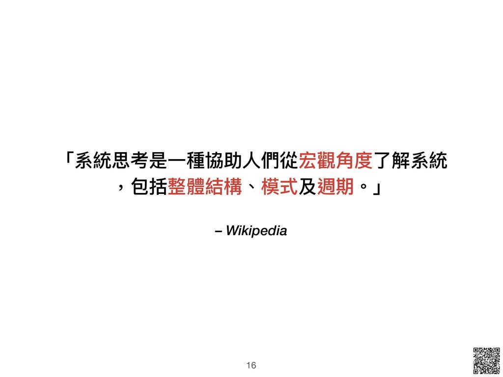 – Wikipedia 「系統思考是⼀一種協助⼈人們從宏觀⾓角度了了解系統 ,包括整體結構、模...