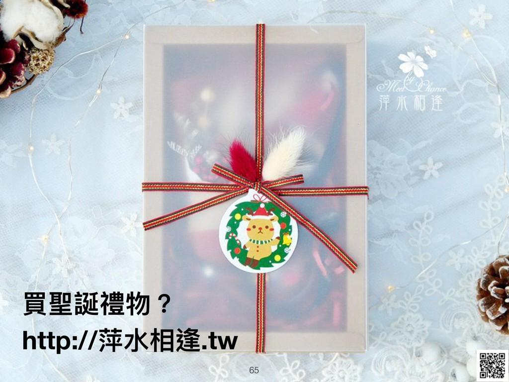 65 買聖誕禮物? http://萍⽔水相逢.tw