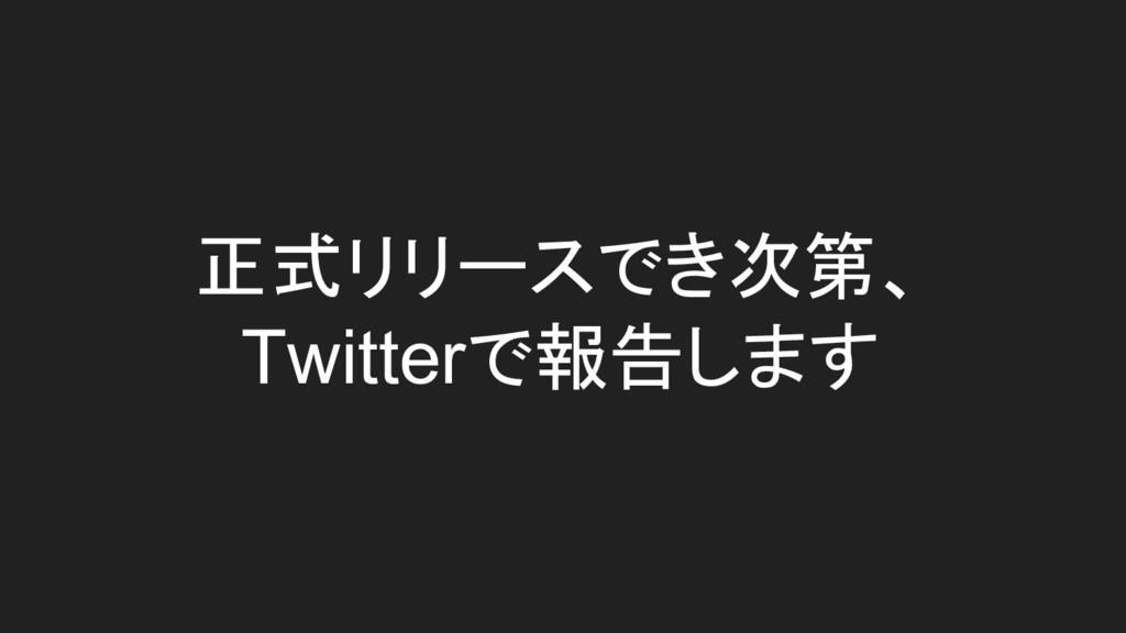 正式リリースでき次第、 Twitterで報告します
