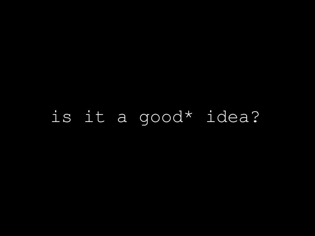 is it a good* idea?