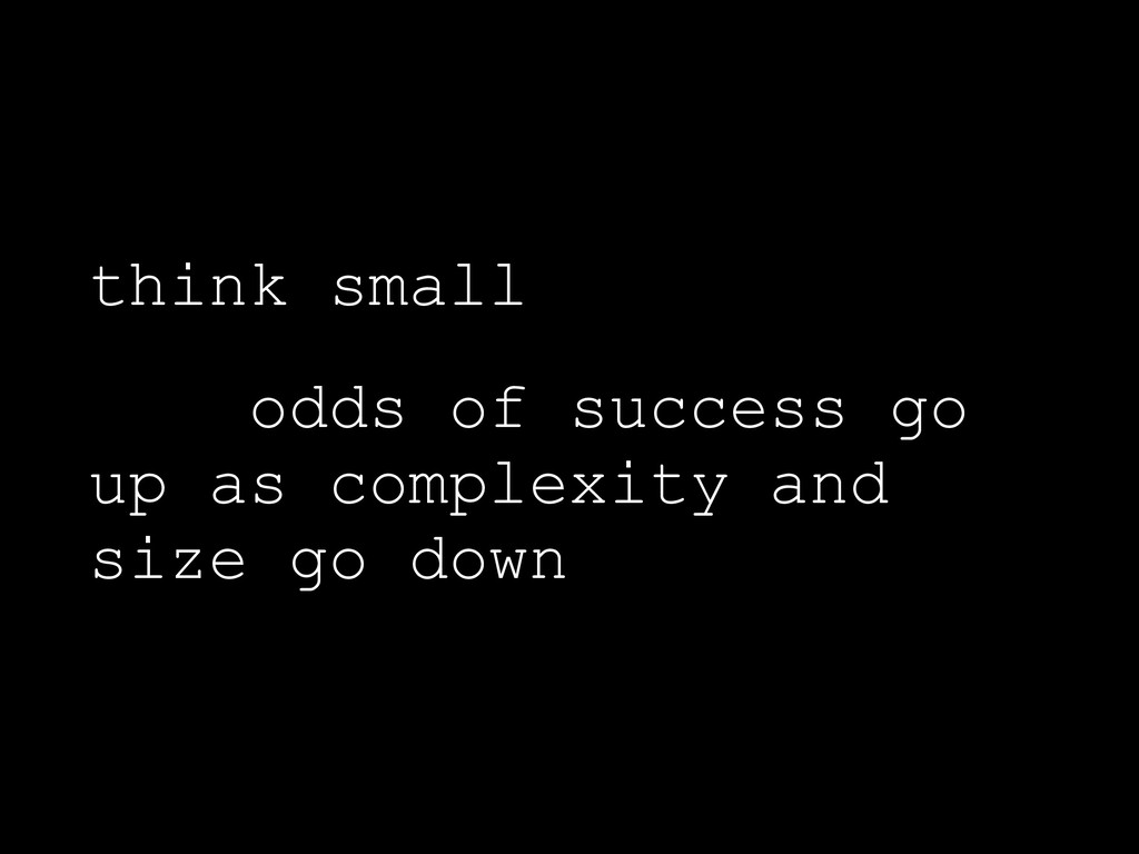 think small odds of success go up as complexity...