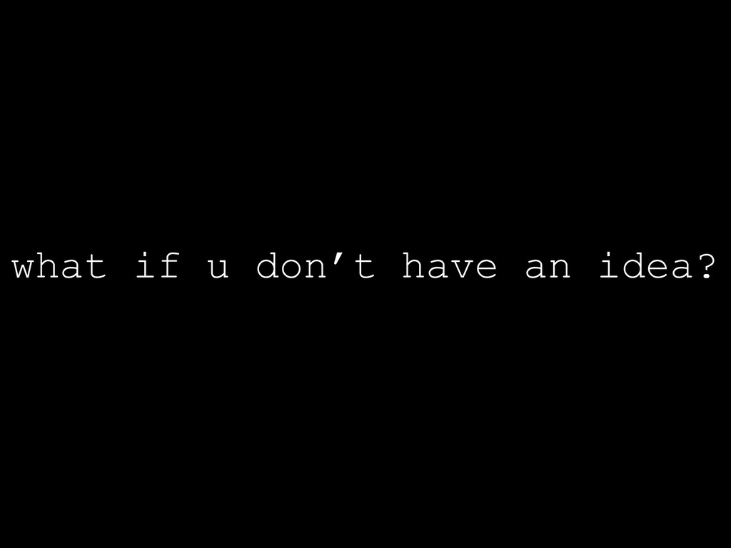 what if u don't have an idea?
