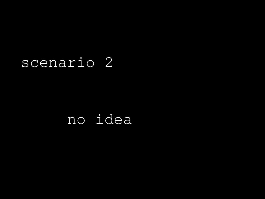 scenario 2 no idea