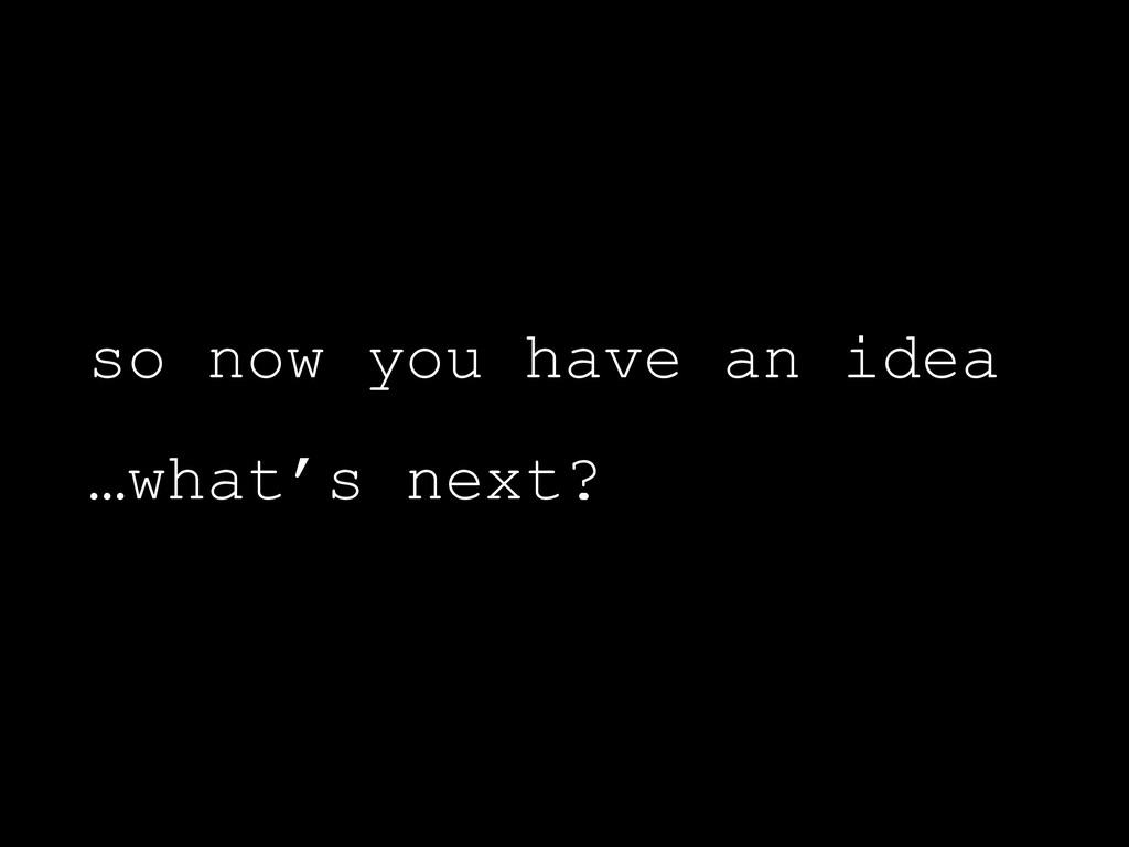 so now you have an idea …what's next?