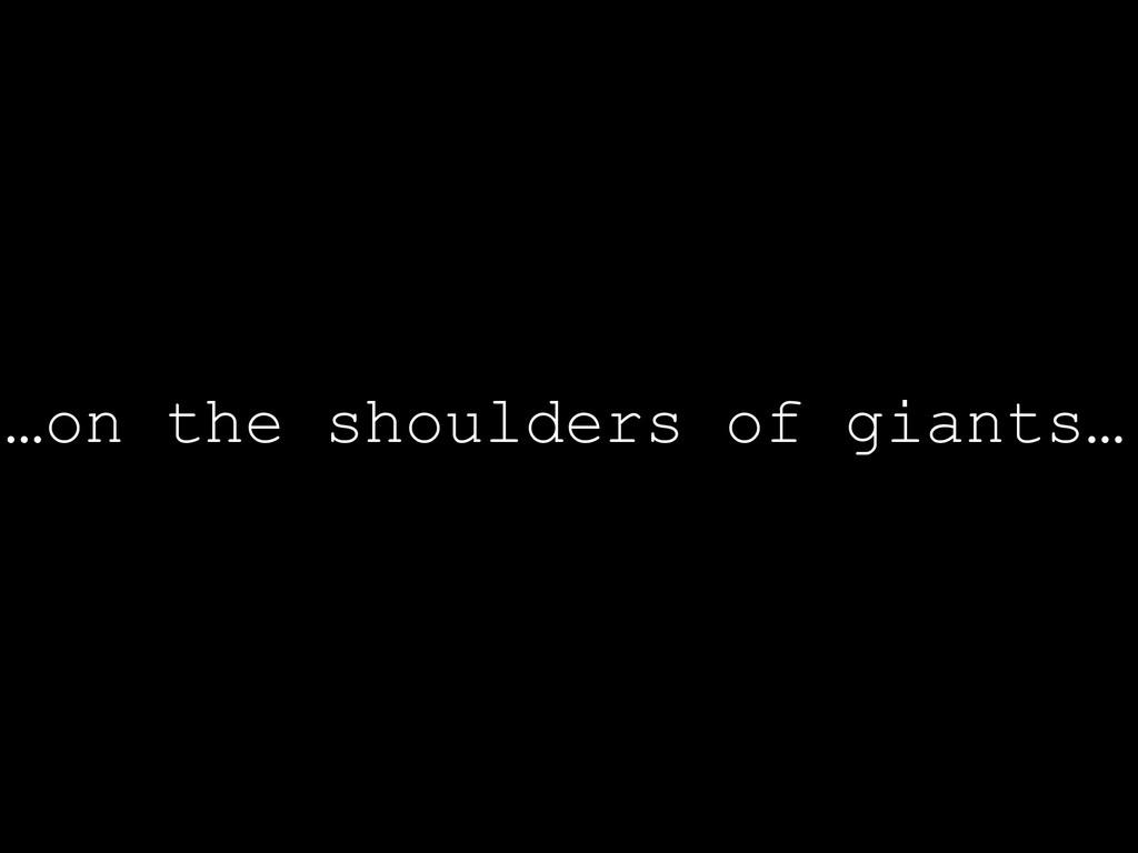 …on the shoulders of giants…