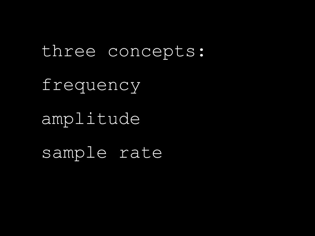three concepts: frequency amplitude sample rate