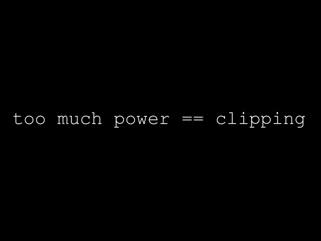 too much power == clipping