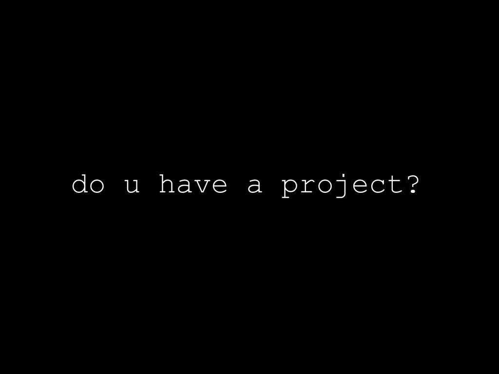 do u have a project?