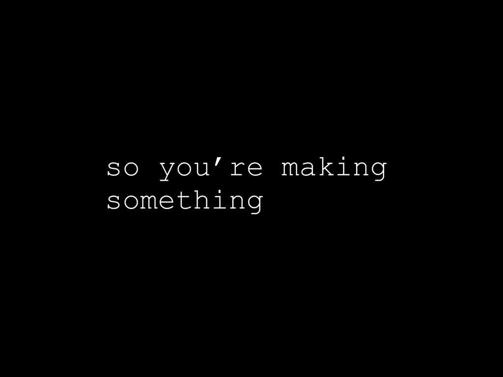 so you're making something