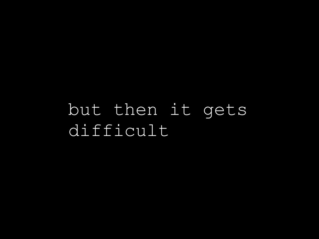 but then it gets difficult