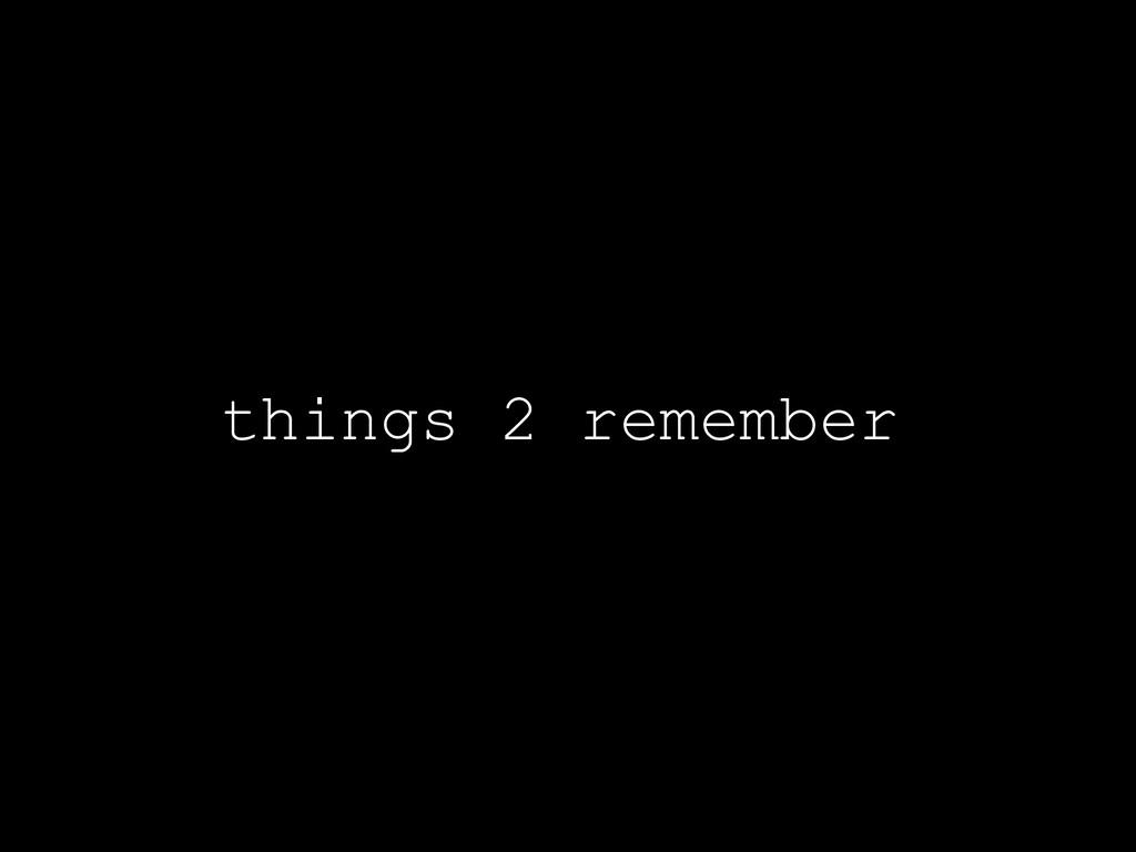 things 2 remember
