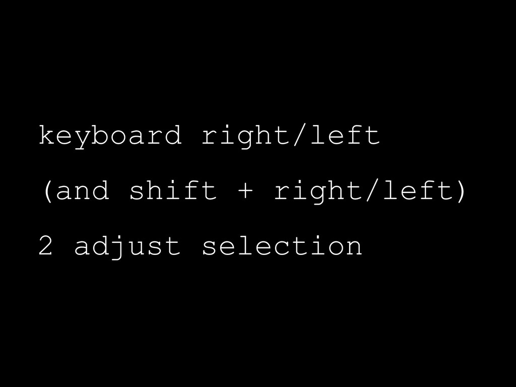 keyboard right/left (and shift + right/left) 2 ...
