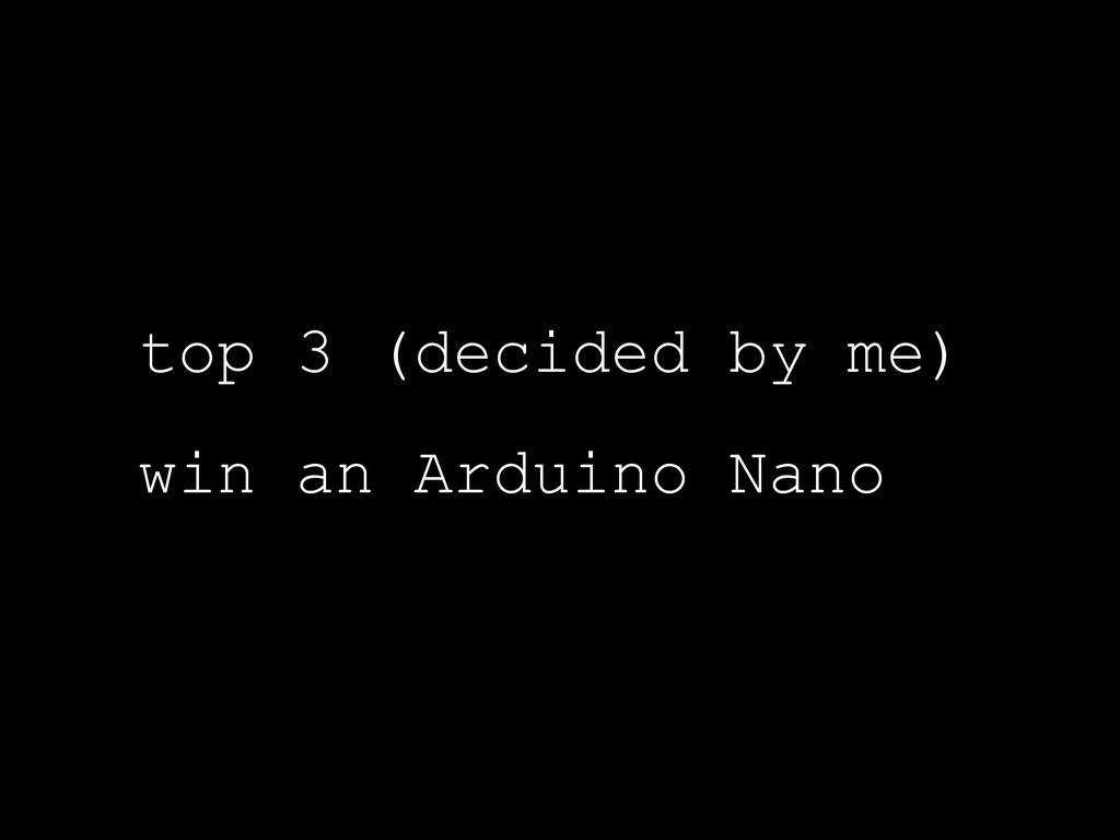 top 3 (decided by me) win an Arduino Nano