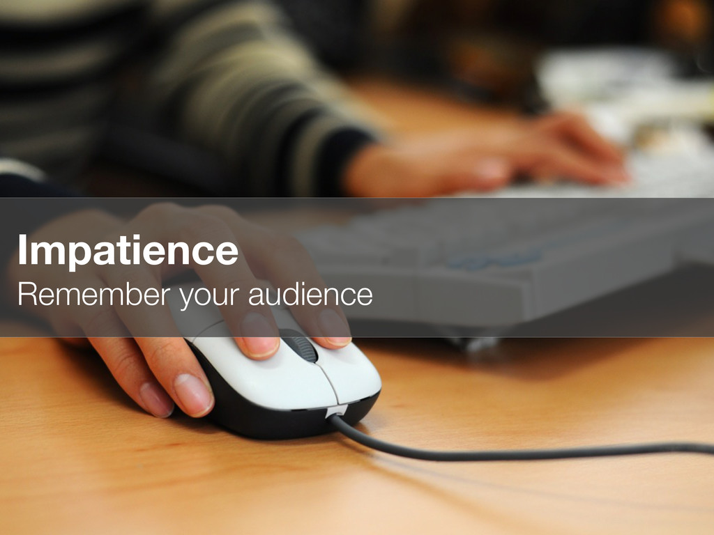 Impatience Remember your audience
