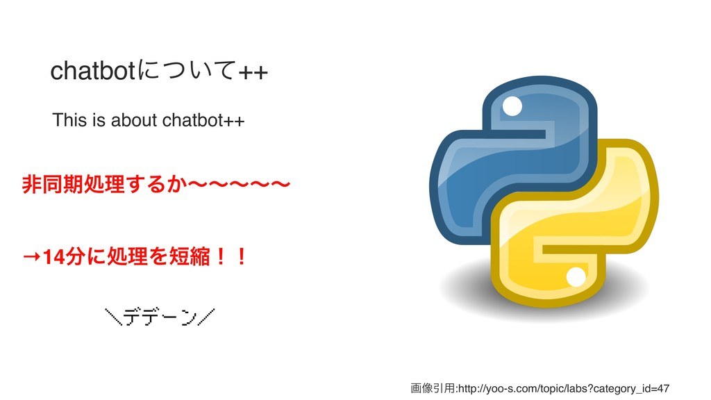 chatbotʹ͍ͭͯ++ This is about chatbot++ ඇಉظॲཧ͢Δ͔ʙ...
